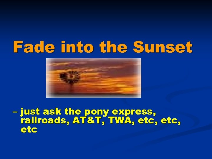 Fade into the Sunset – just ask the pony express, railroads, AT&T, TWA, etc,