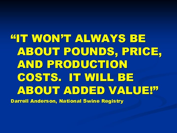 """IT WON'T ALWAYS BE ABOUT POUNDS, PRICE, AND PRODUCTION COSTS. IT WILL BE ABOUT"