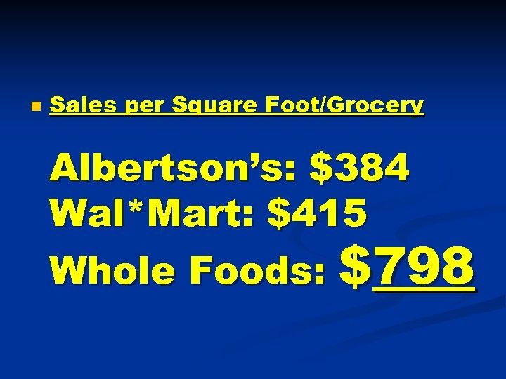n Sales per Square Foot/Grocery Albertson's: $384 Wal*Mart: $415 Whole Foods: $798