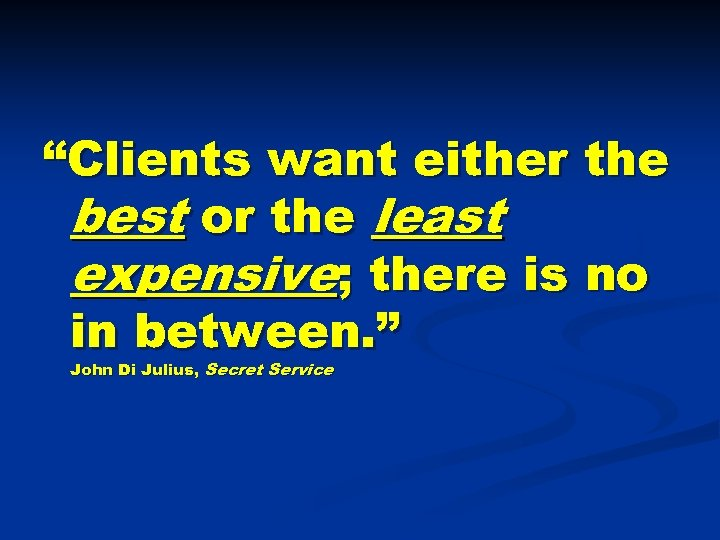 """Clients want either the best or the least expensive; there is no in between."