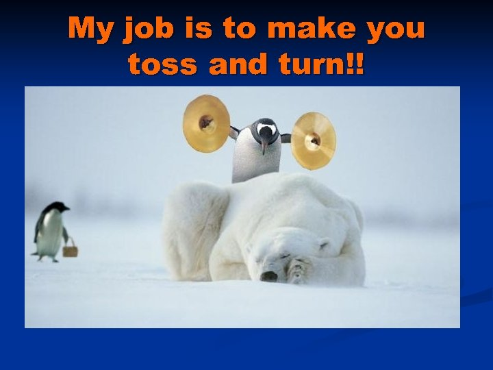 My job is to make you toss and turn!!