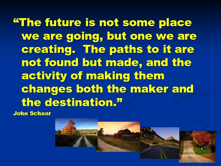 """The future is not some place we are going, but one we are creating."