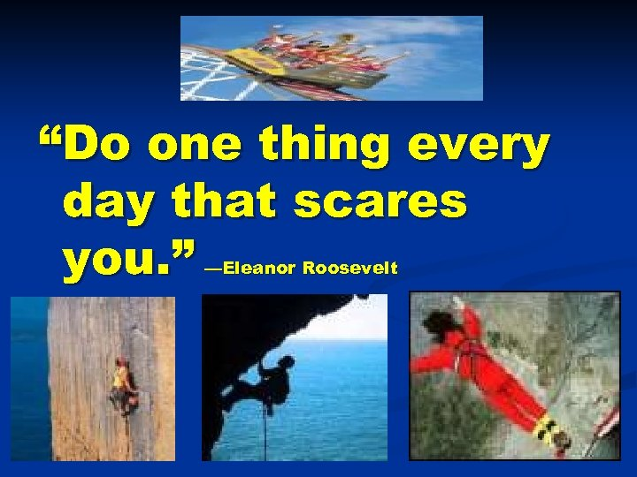 """Do one thing every day that scares you. "" —Eleanor Roosevelt"
