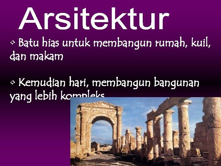 • Batu hias untuk membangun rumah, kuil, dan makam • Kemudian hari, membangunan