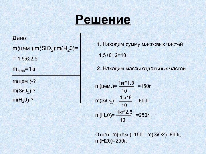 Решение Дано: m(цем. ): m(Si. O 2): m(H 20)= = 1, 5: 6: 2,