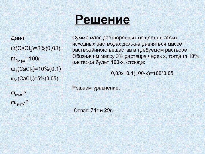 Решение Дано: ώ(Ca. Cl 2)=3%(0, 03) m 2 р-ра=100 г ώ1(Ca. Cl 2)=10%(0, 1)