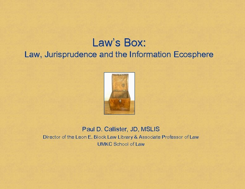 Law's Box: Law, Jurisprudence and the Information Ecosphere Paul D. Callister, JD, MSLIS Director