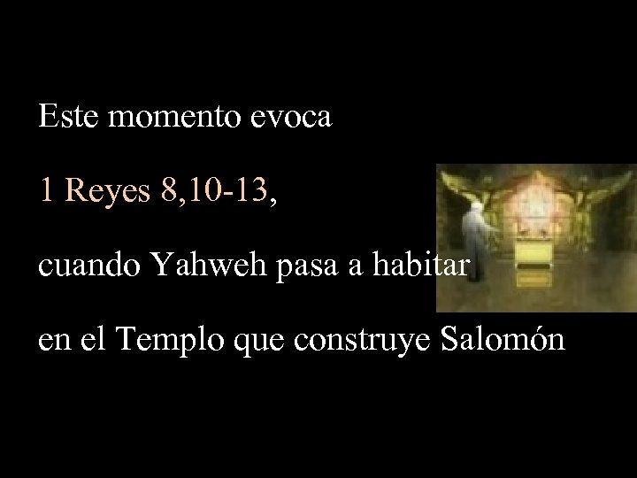 Este momento evoca 1 Reyes 8, 10 -13, cuando Yahweh pasa a habitar en