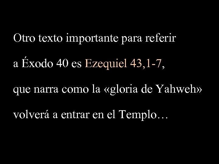 Otro texto importante para referir a Éxodo 40 es Ezequiel 43, 1 -7, que