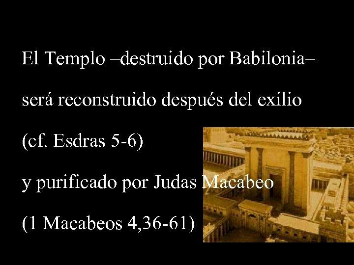 El Templo –destruido por Babilonia– será reconstruido después del exilio (cf. Esdras 5 -6)