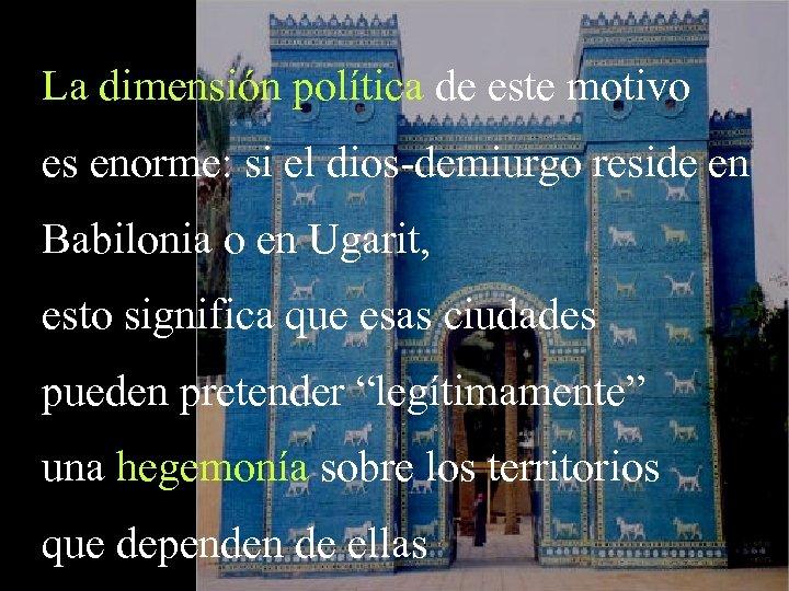 La dimensión política de este motivo es enorme: si el dios-demiurgo reside en Babilonia