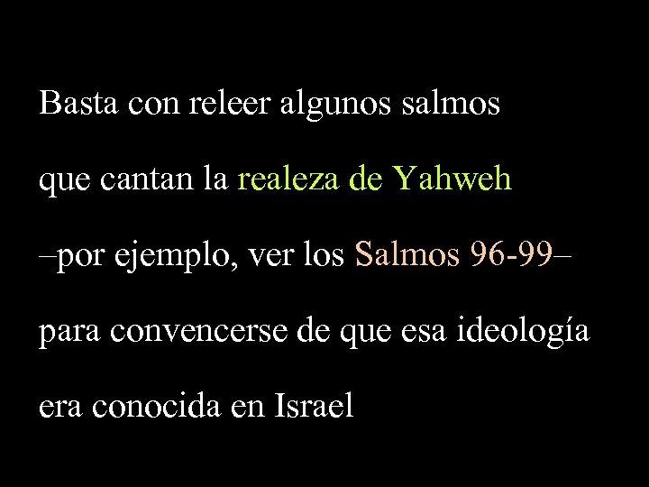 Basta con releer algunos salmos que cantan la realeza de Yahweh –por ejemplo, ver