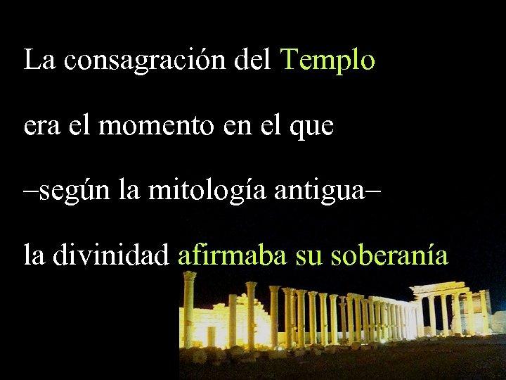 La consagración del Templo era el momento en el que –según la mitología antigua–