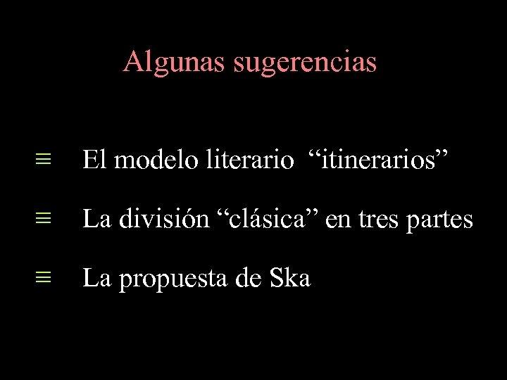 """Algunas sugerencias ≡ El modelo literario """"itinerarios"""" ≡ La división """"clásica"""" en tres partes"""