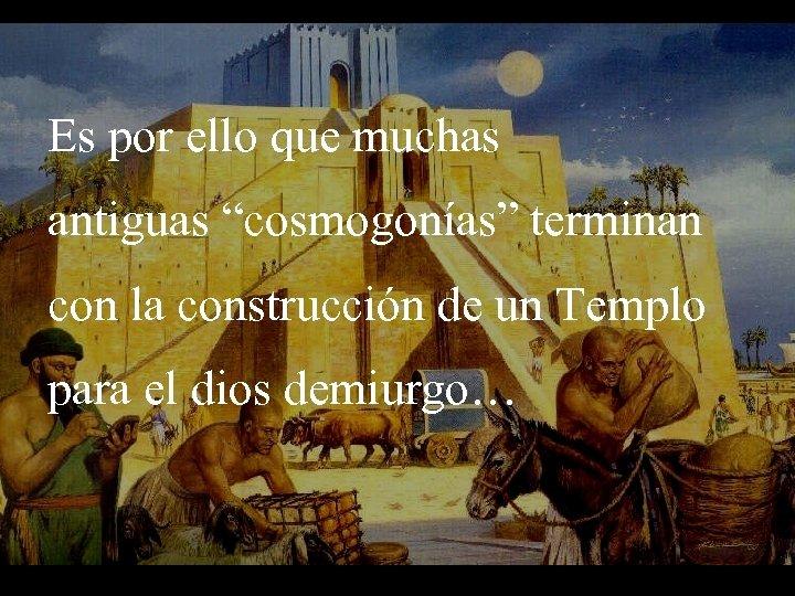 """Es por ello que muchas antiguas """"cosmogonías"""" terminan con la construcción de un Templo"""