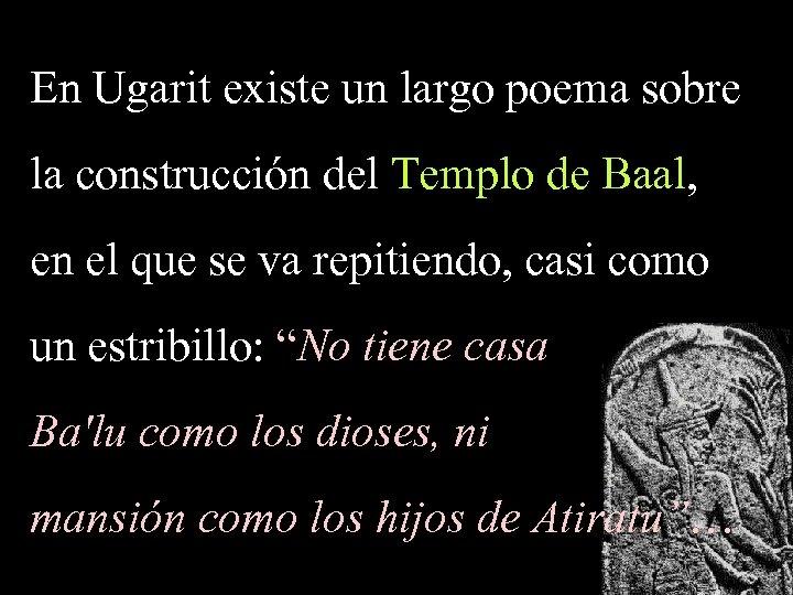 En Ugarit existe un largo poema sobre la construcción del Templo de Baal, en