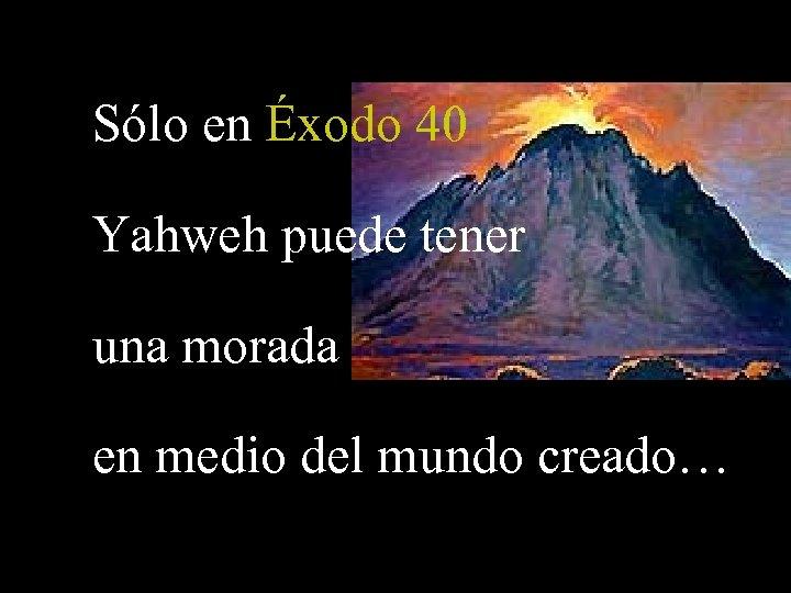 Sólo en Éxodo 40 Yahweh puede tener una morada en medio del mundo creado…