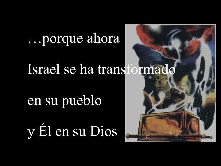 …porque ahora Israel se ha transformado en su pueblo y Él en su Dios
