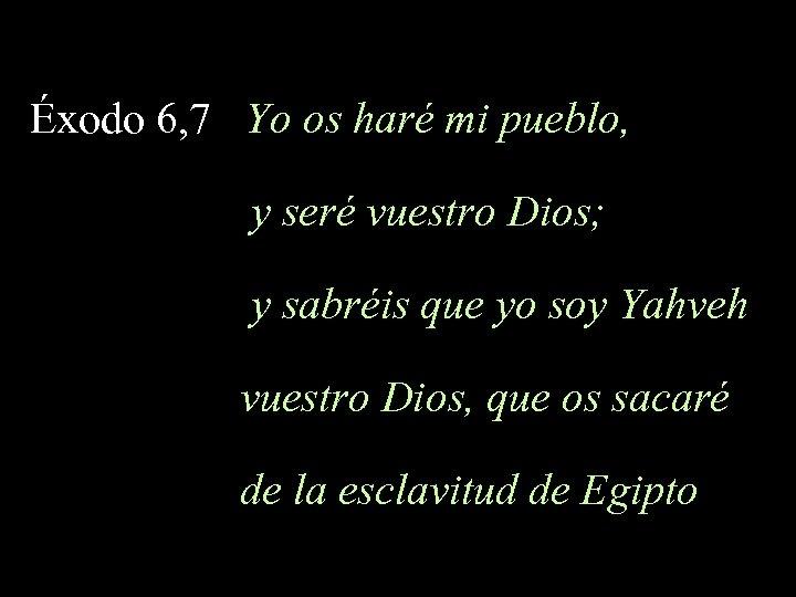 Éxodo 6, 7 Yo os haré mi pueblo, y seré vuestro Dios; y sabréis