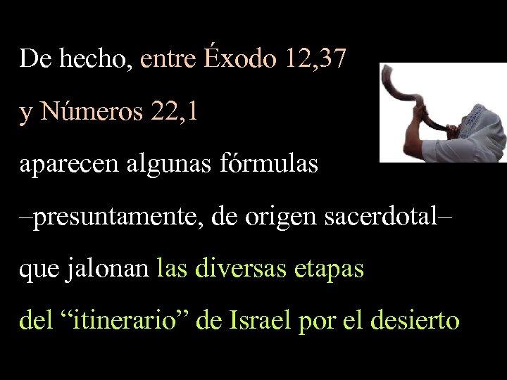 De hecho, entre Éxodo 12, 37 y Números 22, 1 aparecen algunas fórmulas –presuntamente,
