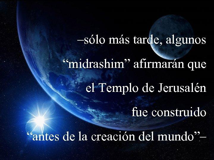 """–sólo más tarde, algunos """"midrashim"""" afirmarán que el Templo de Jerusalén fue construido """"antes"""