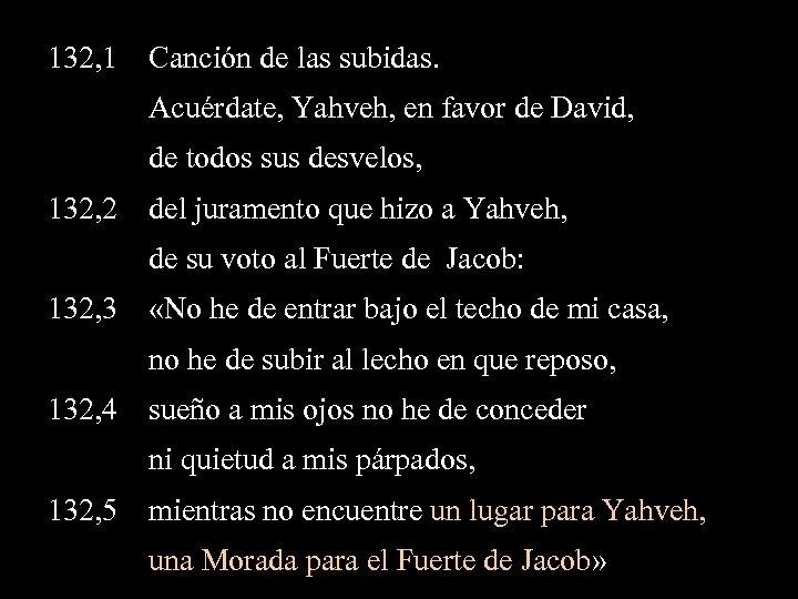 132, 1 Canción de las subidas. Acuérdate, Yahveh, en favor de David, de todos