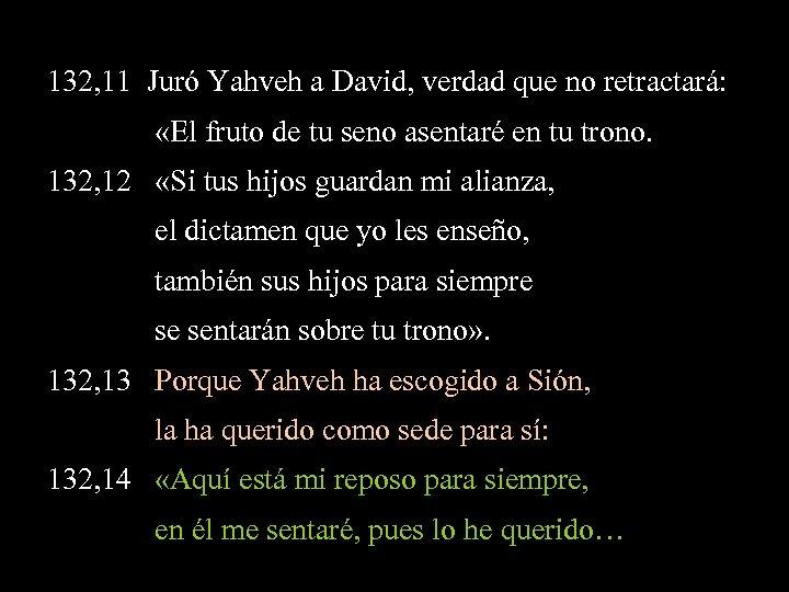 132, 11 Juró Yahveh a David, verdad que no retractará: «El fruto de tu