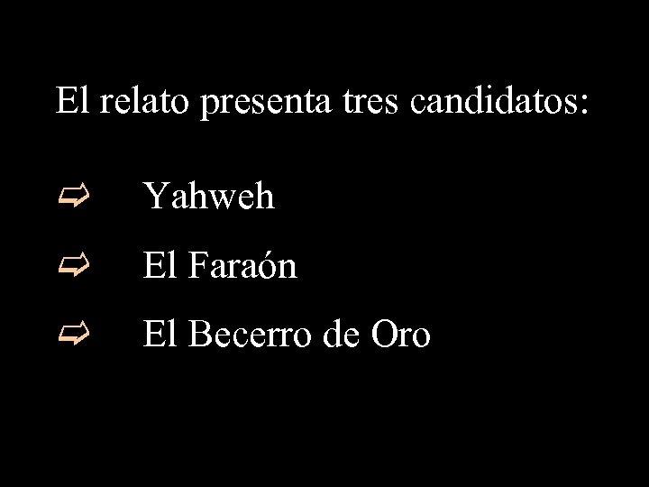 El relato presenta tres candidatos: c Yahweh c El Faraón c El Becerro de