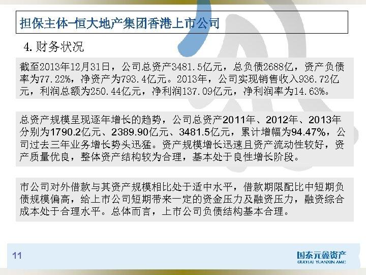 担保主体-恒大地产集团香港上市公司 4. 财务状况 截至 2013年 12月31日,公司总资产 3481. 5亿元,总负债 2688亿,资产负债 率为 77. 22%,净资产为 793. 4亿元。2013年,公司实现销售收入