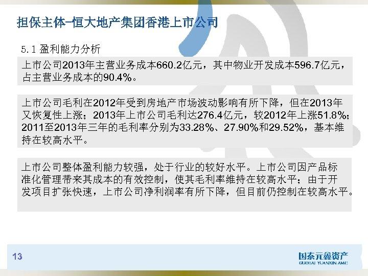 担保主体-恒大地产集团香港上市公司 5. 1 盈利能力分析 上市公司 2013年主营业务成本 660. 2亿元,其中物业开发成本 596. 7亿元, 占主营业务成本的90. 4%。 上市公司毛利在 2012年受到房地产市场波动影响有所下降,但在