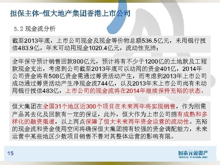 担保主体-恒大地产集团香港上市公司 5. 2 现金流分析 截至 2013年底,上市公司现金及现金等价物总额 536. 5亿元,未用银行授 信 483. 9亿,年末可动用现金 1020. 4亿元,流动性充沛; 全年保守预计销售回款