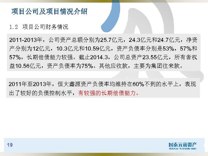 项目公司及项目情况介绍 1. 2 项目公司财务情况 2011 -2013年,公司资产总额分别为 25. 7亿元,24. 3亿元和24. 7亿元,净资 产分别为 12亿元,10. 3亿元和10. 59亿元,资产负债率分别是