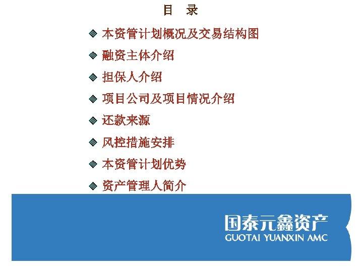 目 录 本资管计划概况及交易结构图 融资主体介绍 担保人介绍 项目公司及项目情况介绍 还款来源 风控措施安排 本资管计划优势 资产管理人简介
