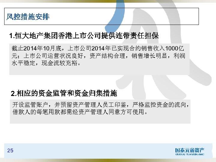 风控措施安排 1. 恒大地产集团香港上市公司提供连带责任担保 截止 2014年 10月底,上市公司 2014年已实现合约销售收入 1000亿 元;上市公司运营状况良好,资产结构合理,销售增长明显,利润 水平稳定,现金流较充裕。 2. 相应的资金监管和资金归集措施 开设监管账户,并预留资产管理人员 印鉴,严格监控资金的流向,