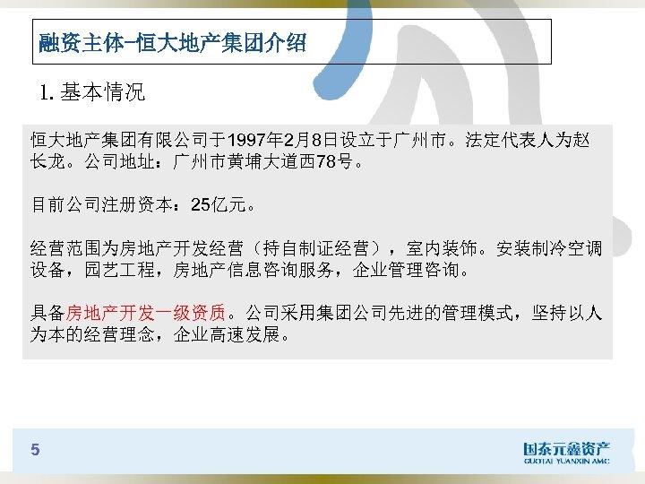 融资主体-恒大地产集团介绍 1. 基本情况 恒大地产集团有限公司于1997年 2月8日设立于广州市。法定代表人为赵 长龙。公司地址:广州市黄埔大道西 78号。 目前公司注册资本: 25亿元。 经营范围为房地产开发经营(持自制证经营),室内装饰。安装制冷空调 设备,园艺 程,房地产信息咨询服务,企业管理咨询。 具备房地产开发一级资质。公司采用集团公司先进的管理模式,坚持以人 为本的经营理念,企业高速发展。