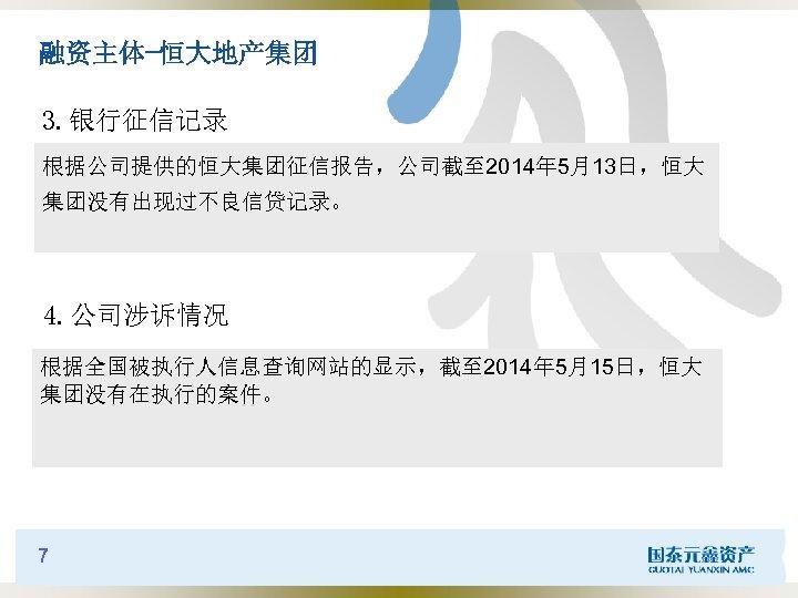 融资主体-恒大地产集团 3. 银行征信记录 根据公司提供的恒大集团征信报告,公司截至 2014年 5月13日,恒大 集团没有出现过不良信贷记录。 4. 公司涉诉情况 根据全国被执行人信息查询网站的显示,截至 2014年 5月15日,恒大 集团没有在执行的案件。 7