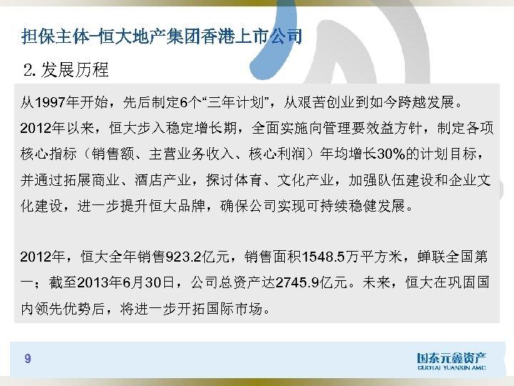 """担保主体-恒大地产集团香港上市公司 2. 发展历程 从1997年开始,先后制定 6个""""三年计划"""",从艰苦创业到如今跨越发展。 2012年以来,恒大步入稳定增长期,全面实施向管理要效益方针,制定各项 核心指标(销售额、主营业务收入、核心利润)年均增长 30%的计划目标, 并通过拓展商业、酒店产业,探讨体育、文化产业,加强队伍建设和企业文 化建设,进一步提升恒大品牌,确保公司实现可持续稳健发展。 2012年,恒大全年销售 923. 2亿元,销售面积 1548."""