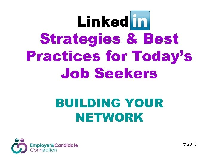 Linked. In Strategies & Best Practices for Today's Job Seekers BUILDING YOUR NETWORK ©