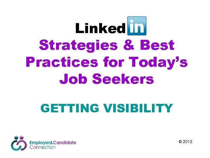 Linked. In Strategies & Best Practices for Today's Job Seekers GETTING VISIBILITY © 2013
