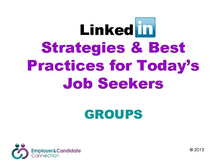Linked. In Strategies & Best Practices for Today's Job Seekers GROUPS © 2013