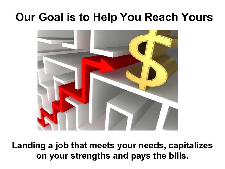 Our Goal is to Help You Reach Yours Landing a job that meets your