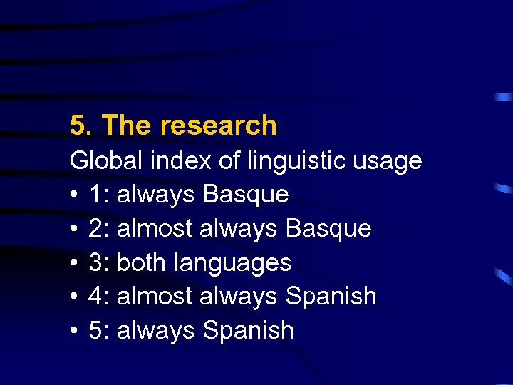 5. The research Global index of linguistic usage • 1: always Basque • 2: