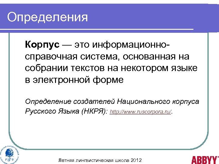 Определения Корпус — это информационносправочная система, основанная на собрании текстов на некотором языке в