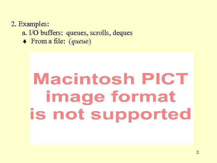 2. Examples: a. I/O buffers: queues, scrolls, deques From a file: (queue) 2