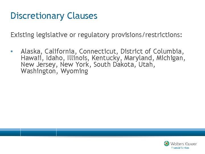 Discretionary Clauses Existing legislative or regulatory provisions/restrictions: • Alaska, California, Connecticut, District of Columbia,