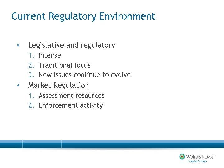 Current Regulatory Environment • Legislative and regulatory 1. Intense 2. Traditional focus 3. New