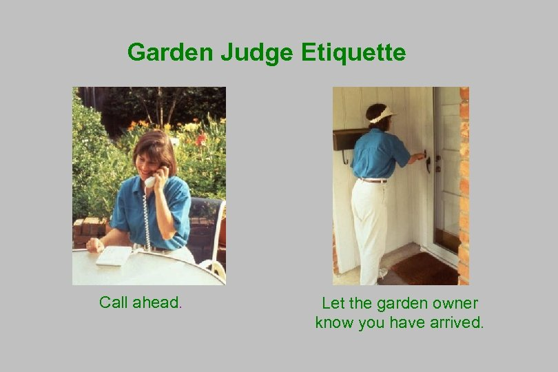Garden Judge Etiquette Call ahead. Let the garden owner know you have arrived.