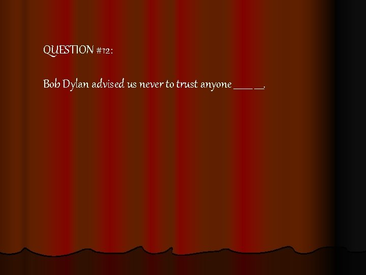 QUESTION #12: Bob Dylan advised us never to trust anyone ____.