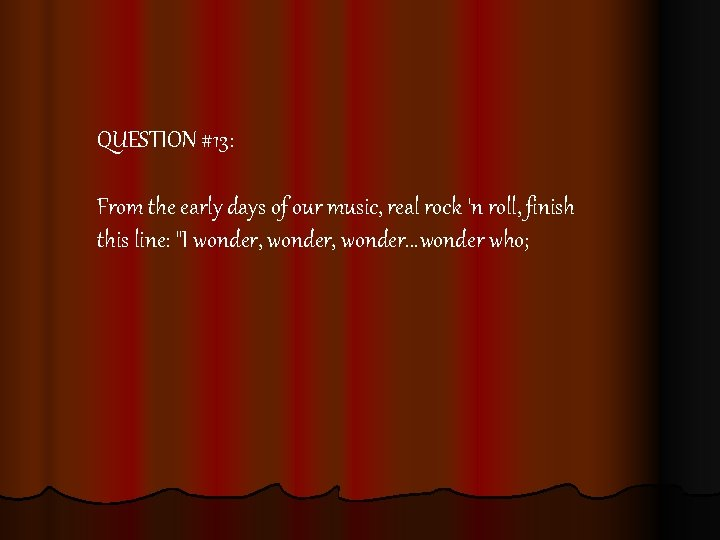 QUESTION #13: From the early days of our music, real rock 'n roll, finish