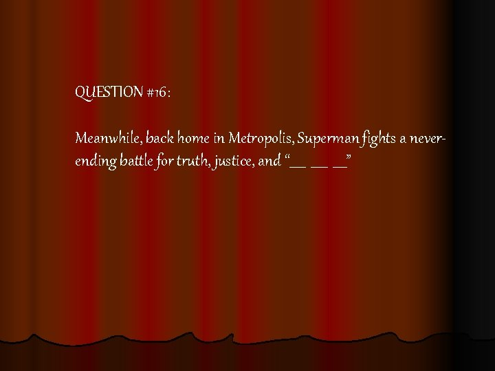 QUESTION #16: Meanwhile, back home in Metropolis, Superman fights a neverending battle for truth,